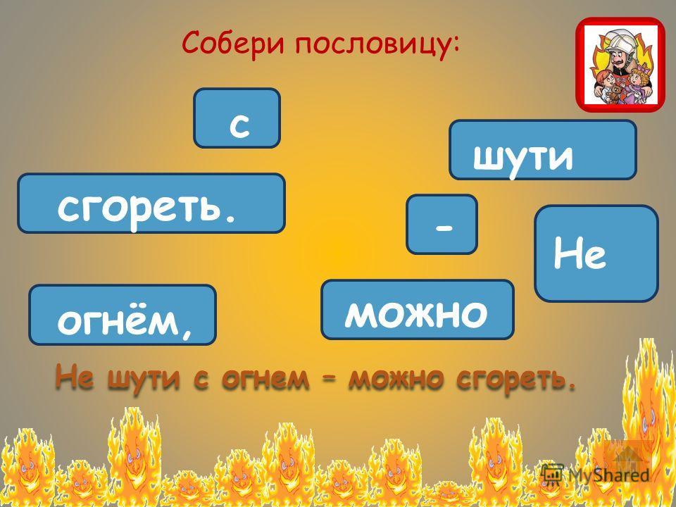 Не шути с огнём, - можно сгореть. Собери пословицу: Не шути с огнем – можно сгореть.