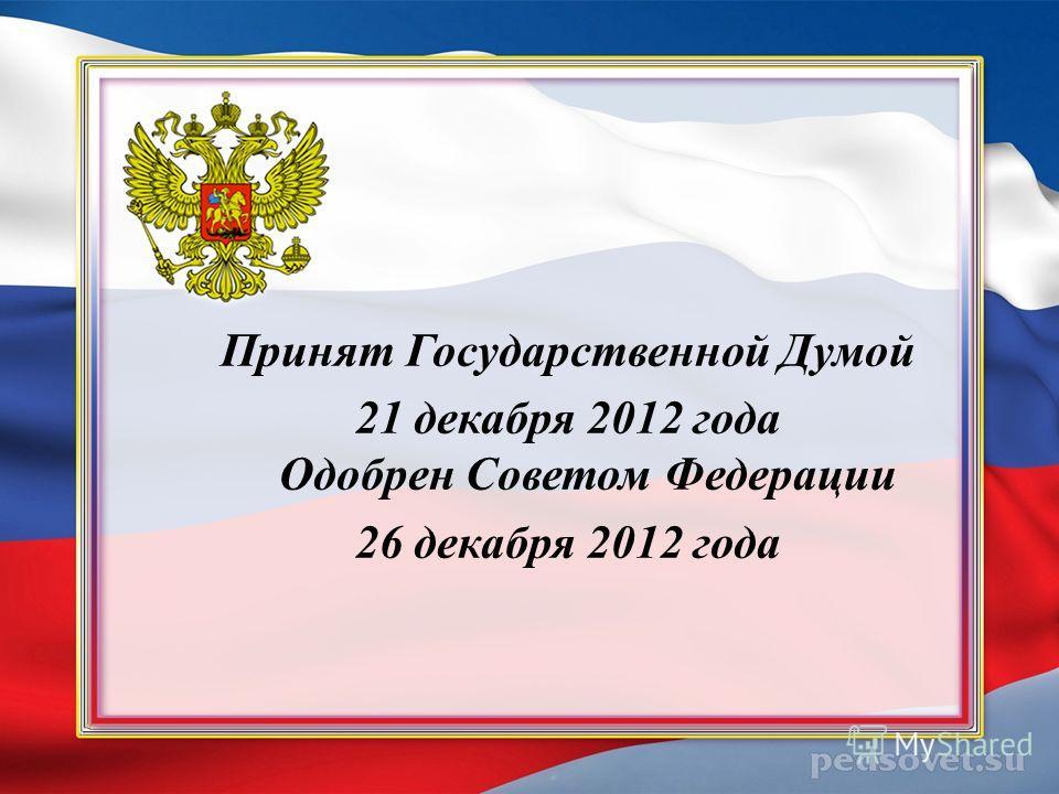 Принят Государственной Думой 21 декабря 2012 года Одобрен Советом Федерации 26 декабря 2012 года