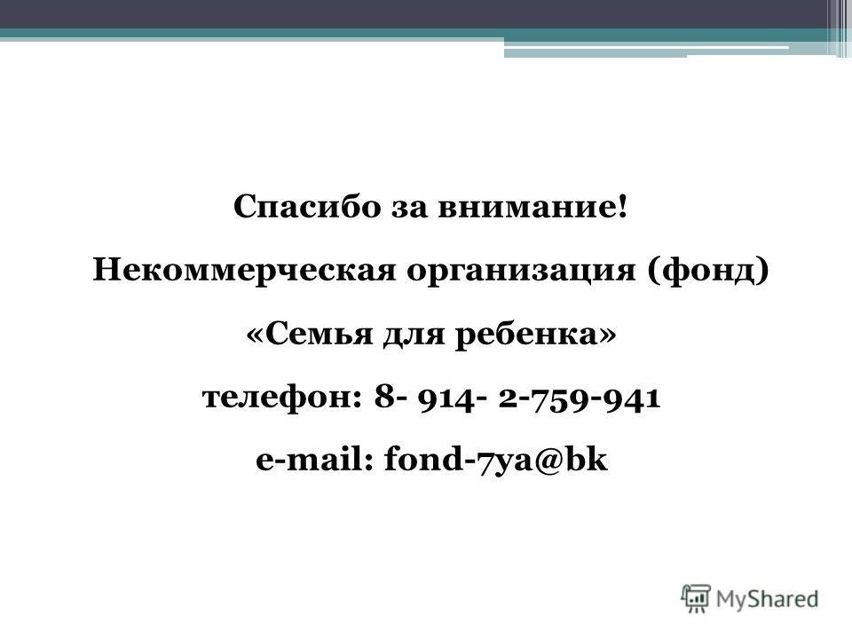 Спасибо за внимание! Некоммерческая организация (фонд) «Семья для ребенка» телефон: 8- 914- 2-759-941 e-mail: fond-7ya@bk
