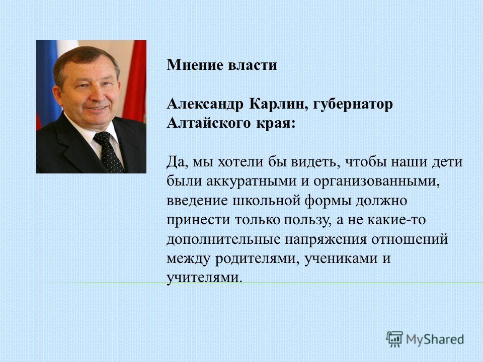 Мнение власти Александр Карлин, губернатор Алтайского края: Да, мы хотели бы видеть, чтобы наши дети были аккуратными и организованными, введение школьной формы должно принести только пользу, а не какие-то дополнительные напряжения отношений между ро
