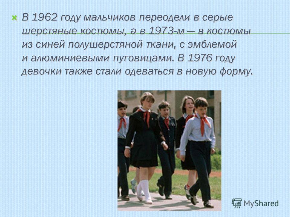 В 1962 году мальчиков переодели в серые шерстяные костюмы, а в 1973-м в костюмы из синей полушерстяной ткани, с эмблемой и алюминиевыми пуговицами. В 1976 году девочки также стали одеваться в новую форму. В 1962 году мальчиков переодели в серые шерст