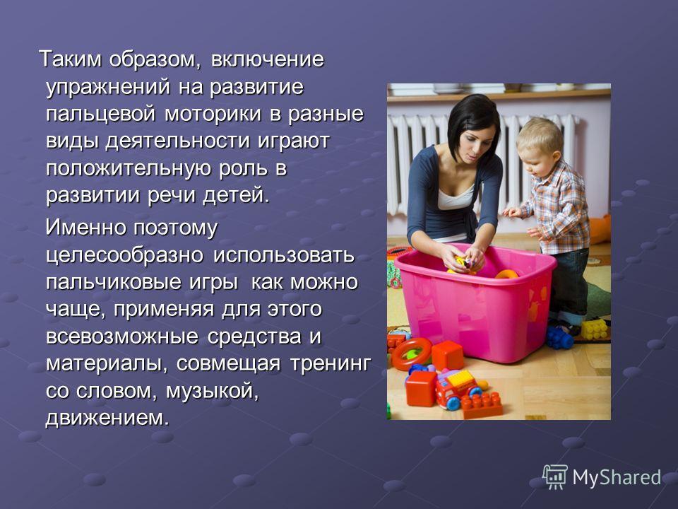 Таким образом, включение упражнений на развитие пальцевой моторики в разные виды деятельности играют положительную роль в развитии речи детей. Таким образом, включение упражнений на развитие пальцевой моторики в разные виды деятельности играют положи