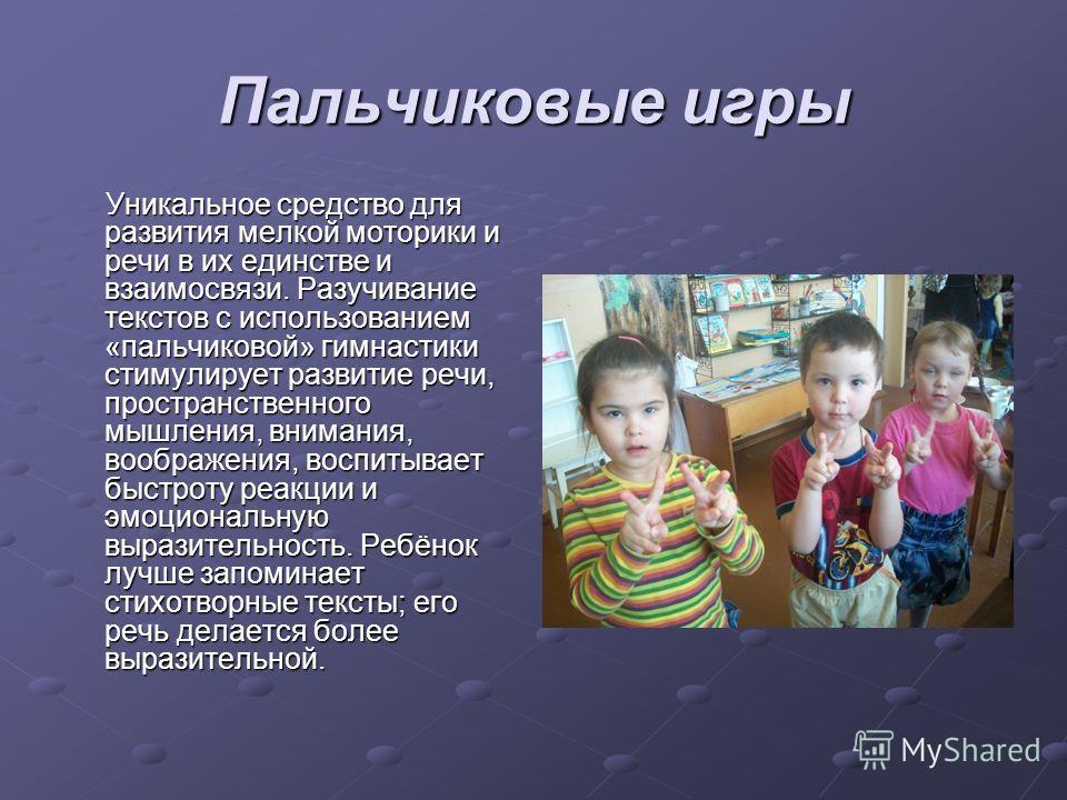 Пальчиковые игры Уникальное средство для развития мелкой моторики и речи в их единстве и взаимосвязи. Разучивание текстов с использованием «пальчиковой» гимнастики стимулирует развитие речи, пространственного мышления, внимания, воображения, воспитыв