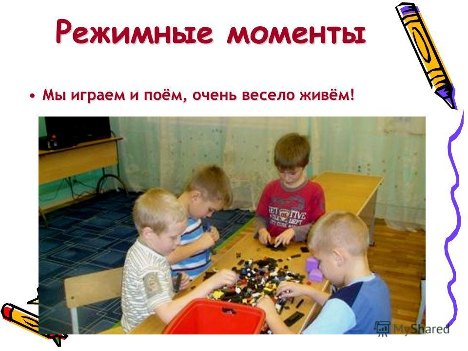 Режимные моменты Мы играем и поём, очень весело живём!Мы играем и поём, очень весело живём!