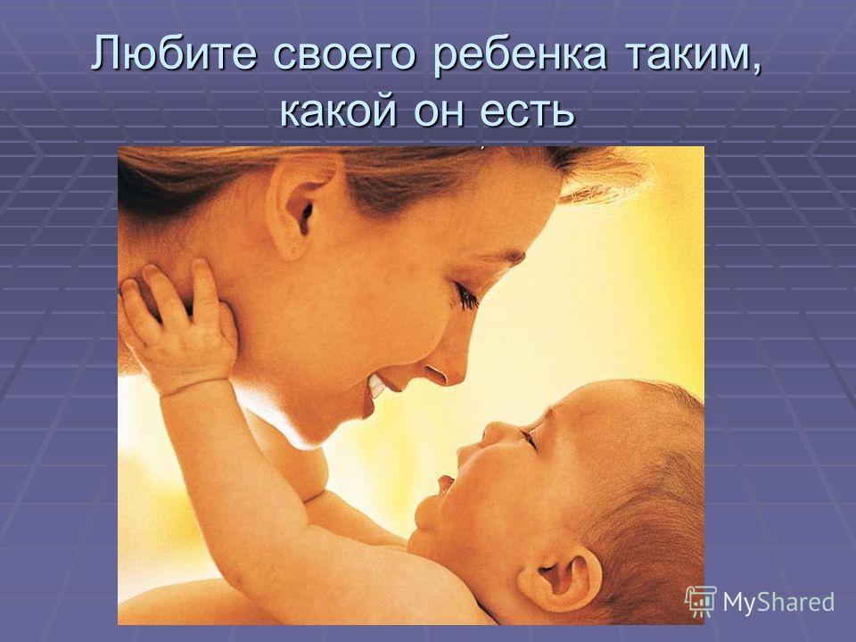 Любите своего ребенка таким, какой он есть