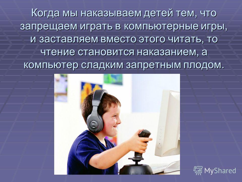 Когда мы наказываем детей тем, что запрещаем играть в компьютерные игры, и заставляем вместо этого читать, то чтение становится наказанием, а компьютер сладким запретным плодом.