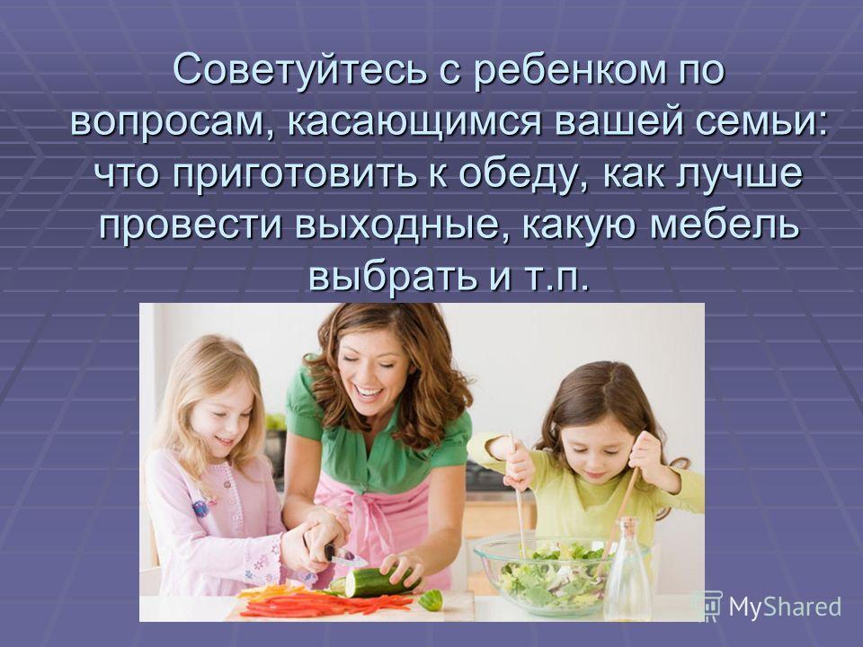Советуйтесь с ребенком по вопросам, касающимся вашей семьи: что приготовить к обеду, как лучше провести выходные, какую мебель выбрать и т.п.