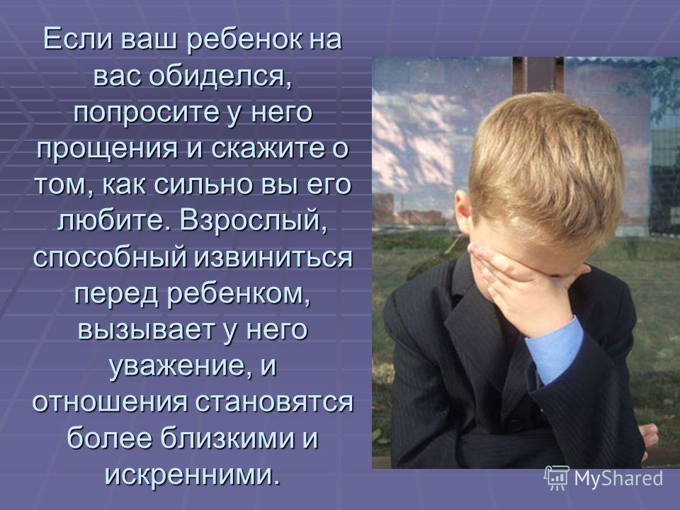 Если ваш ребенок на вас обиделся, попросите у него прощения и скажите о том, как сильно вы его любите. Взрослый, способный извиниться перед ребенком, вызывает у него уважение, и отношения становятся более близкими и искренними.