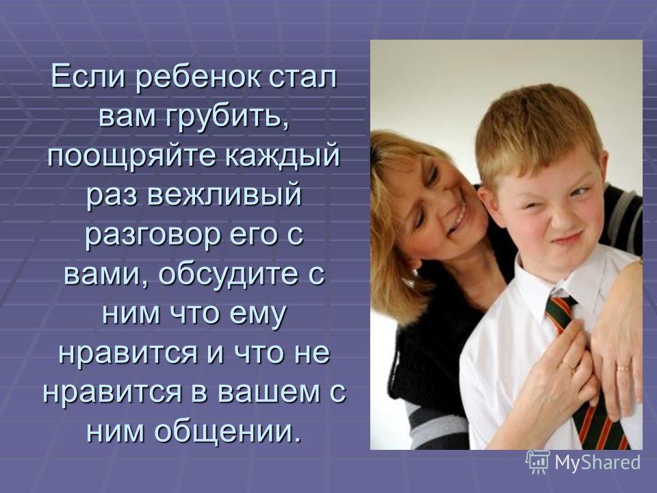 Если ребенок стал вам грубить, поощряйте каждый раз вежливый разговор его с вами, обсудите с ним что ему нравится и что не нравится в вашем с ним общении.