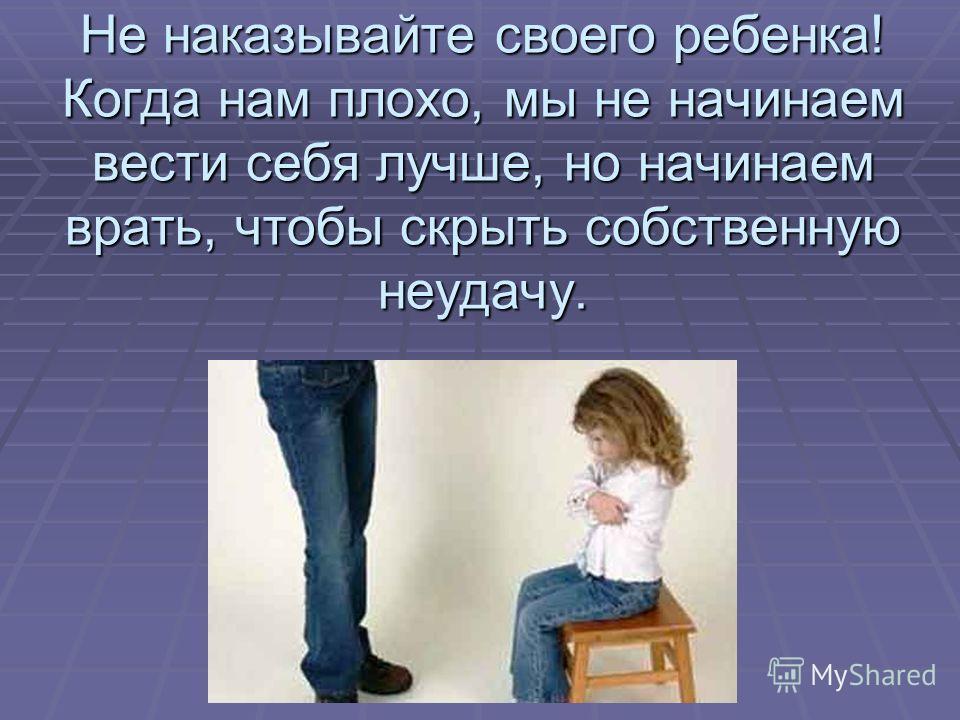 Не наказывайте своего ребенка! Когда нам плохо, мы не начинаем вести себя лучше, но начинаем врать, чтобы скрыть собственную неудачу.