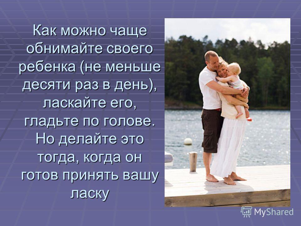 Как можно чаще обнимайте своего ребенка (не меньше десяти раз в день), ласкайте его, гладьте по голове. Но делайте это тогда, когда он готов принять вашу ласку