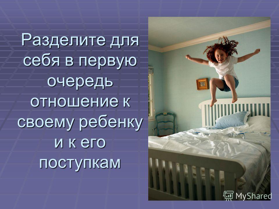 Разделите для себя в первую очередь отношение к своему ребенку и к его поступкам