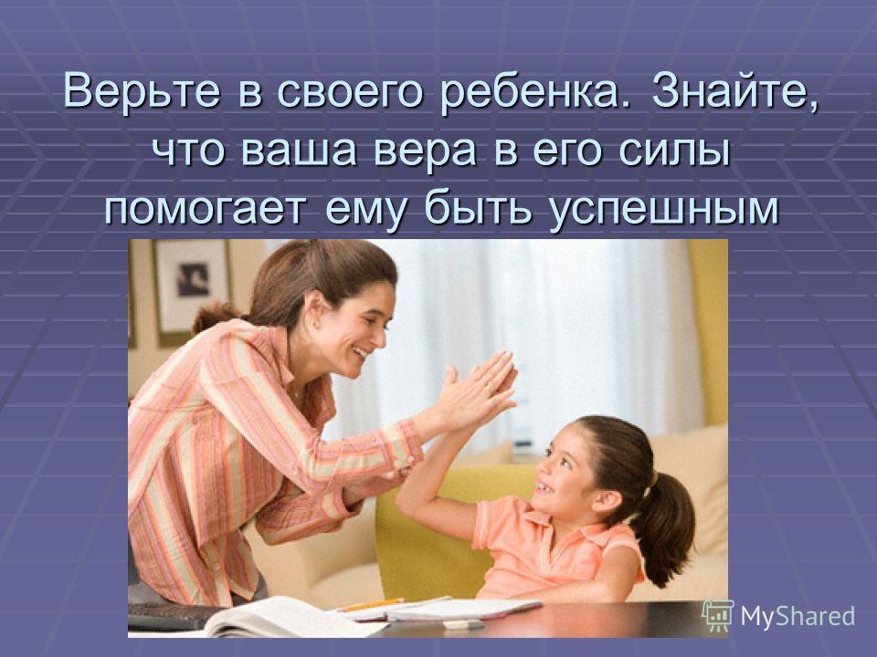 Верьте в своего ребенка. Знайте, что ваша вера в его силы помогает ему быть успешным