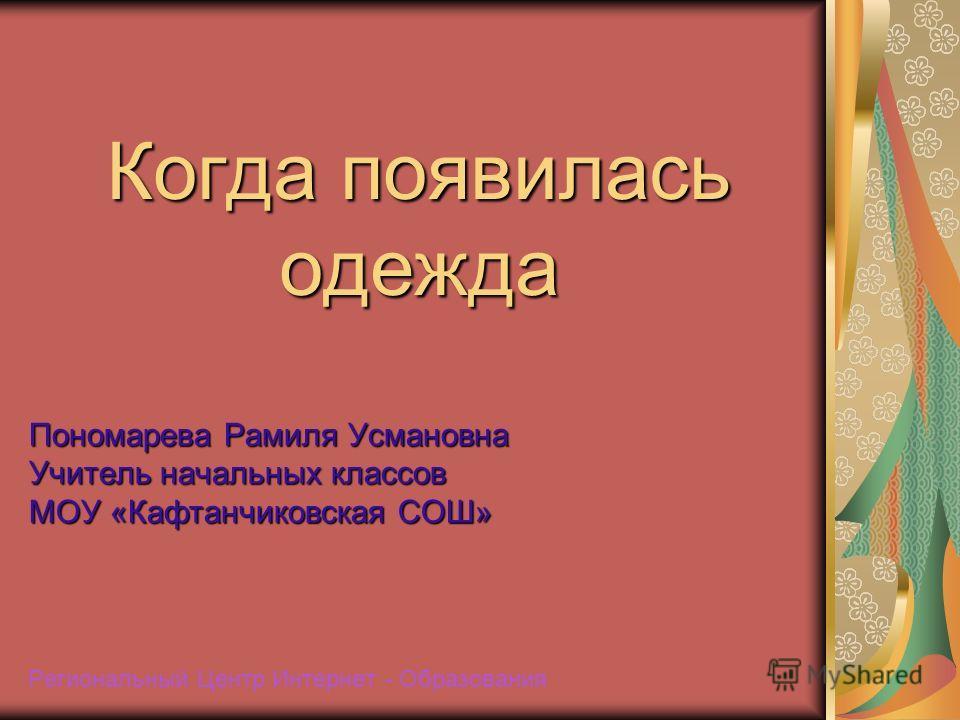 Когда появилась одежда Пономарева Рамиля Усмановна Учитель начальных классов МОУ «Кафтанчиковская СОШ» Региональный Центр Интернет - Образования