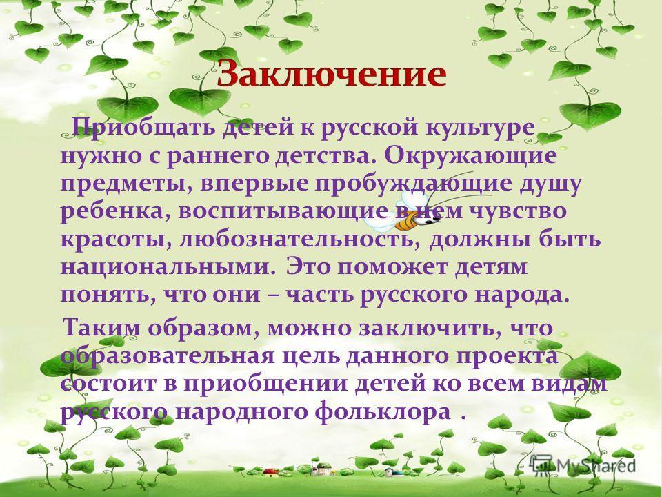 Приобщать детей к русской культуре нужно с раннего детства. Окружающие предметы, впервые пробуждающие душу ребенка, воспитывающие в нем чувство красоты, любознательность, должны быть национальными. Это поможет детям понять, что они – часть русского н