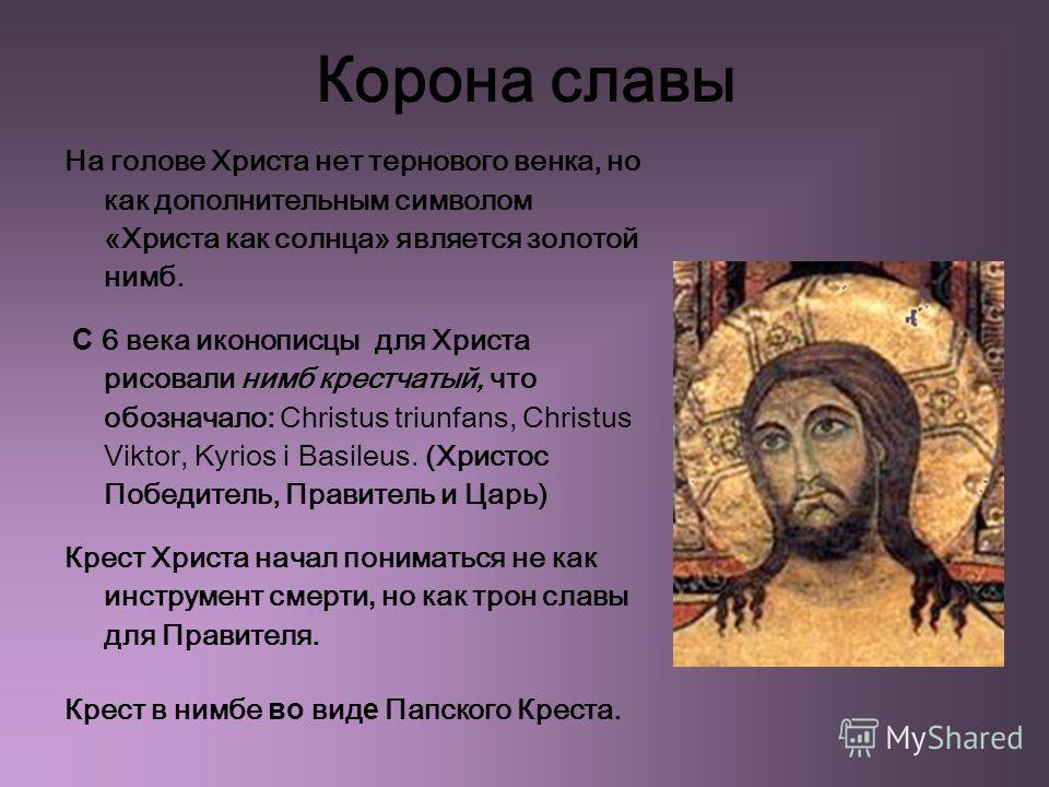 Корона славы На голове Христа нет тернового венка, но как дополнительным символом «Христа как солнца» является золотой нимб. С 6 века иконописцы для Христа рисовали нимб крестчатый, что обозначало: Christus triunfans, Christus Viktor, Kyrios i Basile