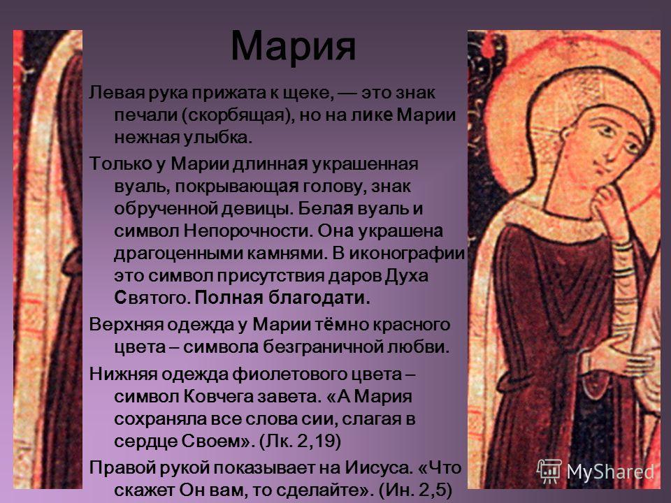 Мария Левая рука прижата к щеке, это знак печали (скорбящая), но на л и к е Марии нежная улыбка. Тольк о у Марии длинн ая украшенная вуаль, покрывающ ая голову, знак обрученной девицы. Бел ая вуаль и символ Непорочности. Он а украшен а драгоценными к