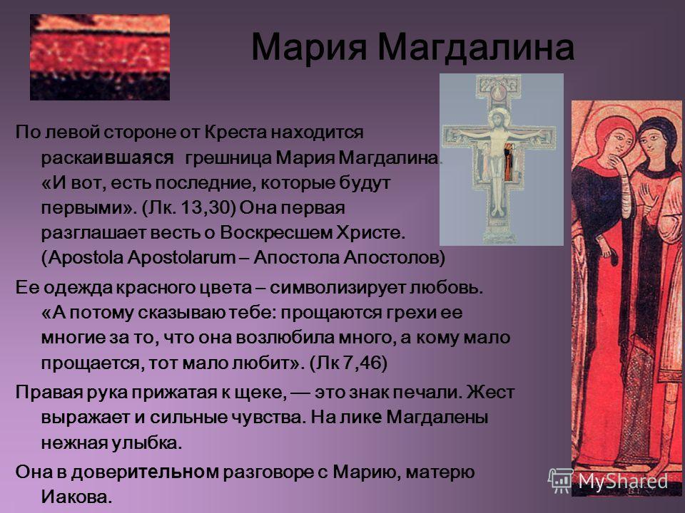 Мария Магдалина По левой стороне от Креста находится раска ившаяся грешница Мария Магдалина. «И вот, есть последние, которые будут первыми». (Лк. 13,30) Она первая разглашает весть о Воскресшем Христе. (Apostola Apostolarum – Апостола Апостолов) Ее о