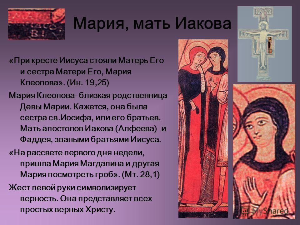 Мария, мать Иакова «При кресте Иисуса стояли Матерь Его и сестра Матери Его, Мария Клеопова». (Ин. 19,25) Мария Клеопова- близкая родственница Девы Марии. Кажется, она была сестра св.Иосифа, или его братьев. Мать апостолов Иакова (Алфеева) и Фаддея,