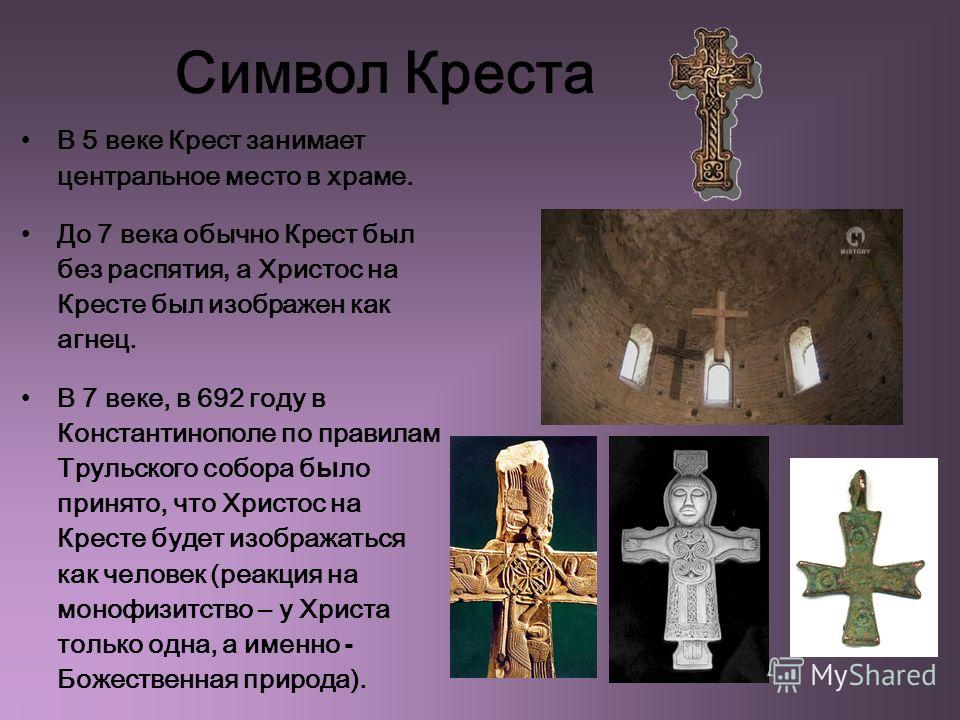 Символ Креста В 5 веке Крест занимает центральное место в храме. До 7 века обычно Крест был без распятия, а Христос на Кресте был изображен как агнец. В 7 веке, в 692 году в Константинополе по правилам Трульского собора б ы ло принято, что Христос на