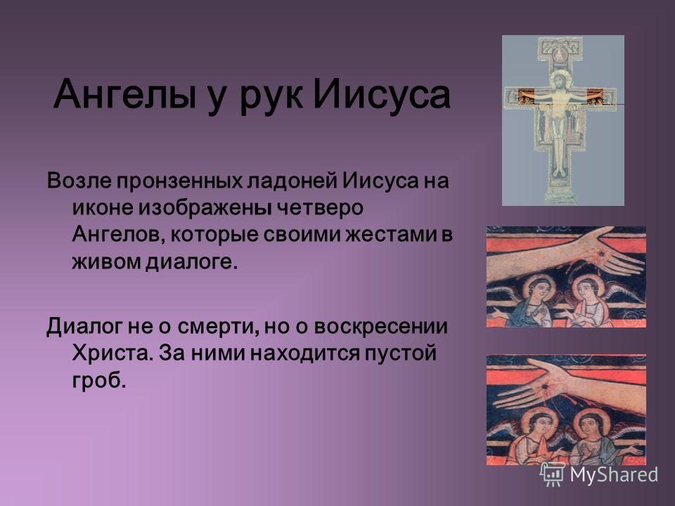 Ангелы у рук Иисуса Возле пронзенных ладоней Иисуса на иконе изображен ы четверо Ангелов, которые своими жестами в живом диалоге. Диалог не о смерти, но о воскресении Христа. За ними находится пустой гроб.