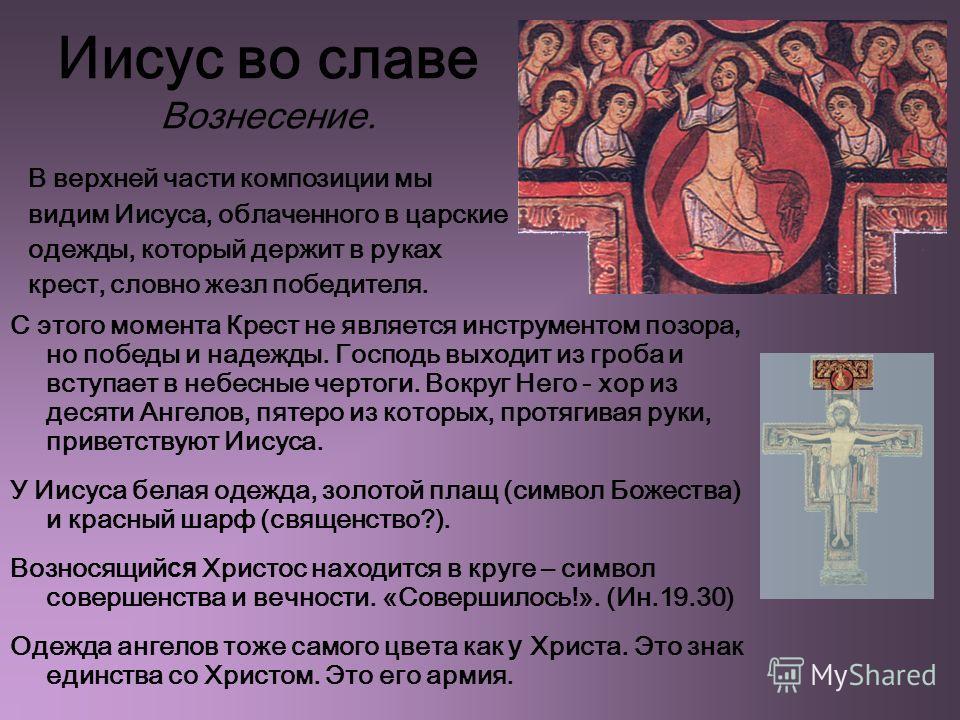 Иисус во славе Вознесение. С этого момента Крест не является инструментом позора, но победы и надежды. Господь выходит из гроба и вступает в небесные чертоги. Вокруг Него - хор из десяти Ангелов, пятеро из которых, протягивая руки, приветствуют Иисус