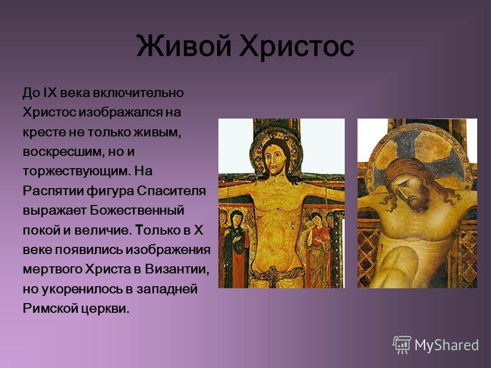 Живой Христос До IX века включительно Христос изображался на кресте не только живым, воскресшим, но и торжествующим. На Распятии фигура Спасителя выражает Божественный покой и величие. Т олько в Х веке появились изображения мертвого Христа в Византии