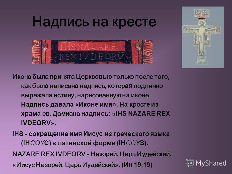 Надпись на кресте Икона была принята Церкв овью только после того, как был а написан а надпись, котор ая подлинно выражал а истину, нарисованную на иконе. Надпись давала «Иконе имя». На крест е из храма св. Дамиана надпись: «IHS NAZARE REX IVDEORV».