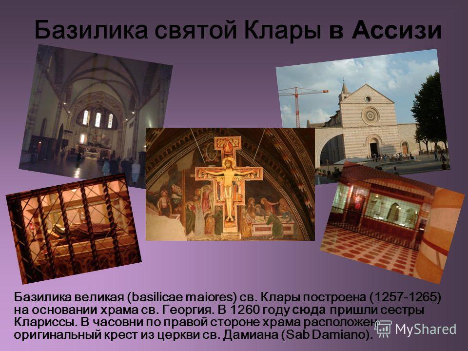Базилика святой Клары в Ассизи Базилика великая (basilicae maiores) св. Клары построен а (1257-1265) на основани и храма св. Георгия. В 1260 году сюда пришли сестры Клариссы. В часовни по правой стороне храма расположен оригинальный крест из церкви с