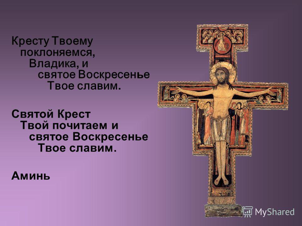 Кресту Твоему поклоняемся, Владика, и святое Воскресен ь е Твое славим. Святой Крест Твой почитаем и святое Воскресенье Твое славим. Аминь