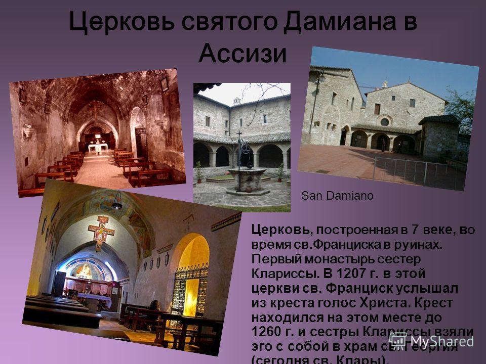 Церковь святого Дамиана в Ассизи Церковь, п остроенная в 7 в еке, в о время св.Франциска в руинах. Первый монастырь сестер Кларис сы. В 1207 г. в этой церкви св. Франциск услышал из креста голос Христа. Крест находился на этом месте до 1260 г. и сест