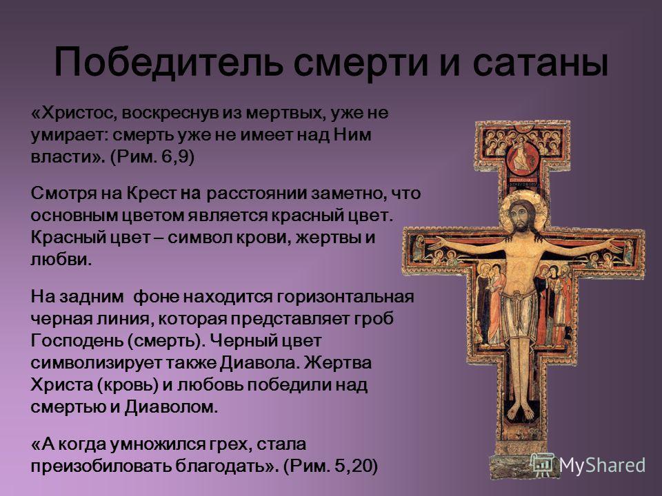 Победитель смерти и сатаны «Христос, воскреснув из мертвых, уже не умирает: смерть уже не имеет над Ним власти». (Рим. 6,9) Смотря на Крест на расстояни и заметно, что основным цветом является красный цвет. Красный цвет – символ кров и, жертвы и любв