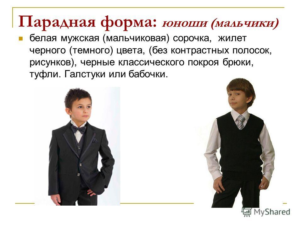 Парадная форма: юноши (мальчики) белая мужская (мальчиковая) сорочка, жилет черного (темного) цвета, (без контрастных полосок, рисунков), черные классического покроя брюки, туфли. Галстуки или бабочки.
