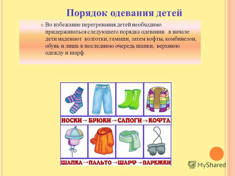 Порядок одевания детей Во избежание перегревания детей необходимо придерживаться следующего порядка одевания: в начале дети надевают колготки, гамаши, затем кофты, комбинезон, обувь и лишь в последнюю очередь шапки, верхнюю одежду и шарф.