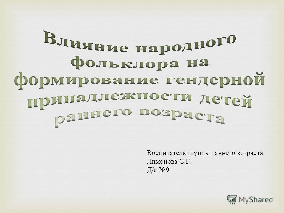 Воспитатель группы раннего возраста Лимонова С. Г. Д / с 9