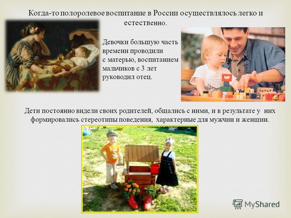 Девочки большую часть времени проводили с матерью, воспитанием мальчиков с 3 лет руководил отец. Когда - то полоролевое воспитание в России осуществлялось легко и естеств енно. Дети постоянно видели своих родителей, общались с ними, и в результате у