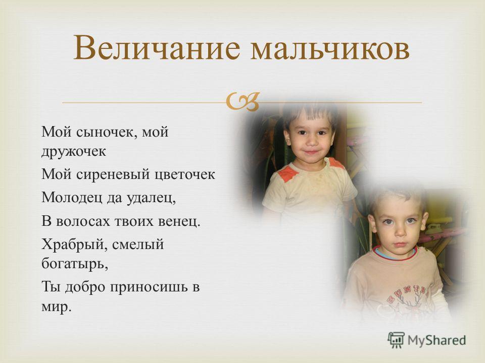 Величание мальчиков Мой сыночек, мой дружочек Мой сиреневый цветочек Молодец да удалец, В волосах твоих венец. Храбрый, смелый богатырь, Ты добро приносишь в мир.