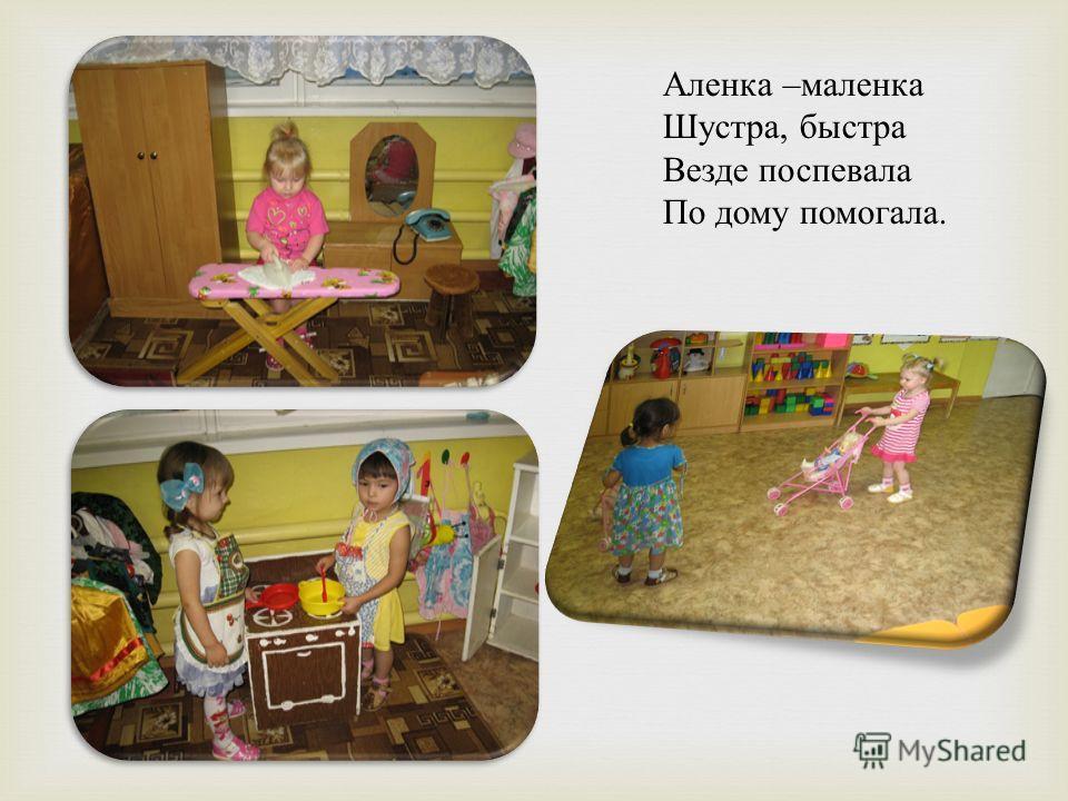 Аленка – маленка Шустра, быстра Везде поспевала По дому помогала.