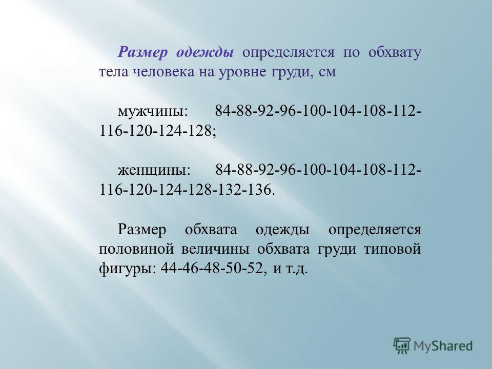 Размер одежды определяется по обхвату тела человека на уровне груди, см мужчины: 84-88-92-96-100-104-108-112- 116-120-124-128; женщины: 84-88-92-96-100-104-108-112- 116-120-124-128-132-136. Размер обхвата одежды определяется половиной величины обхват