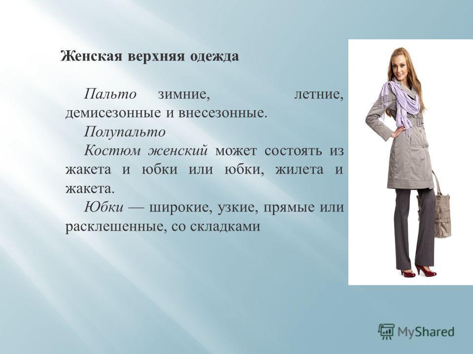 Женская верхняя одежда Пальто зимние, летние, демисезонные и внесезонные. Полупальто Костюм женский может состоять из жакета и юбки или юбки, жилета и жакета. Юбки широкие, узкие, прямые или расклешенные, со складками
