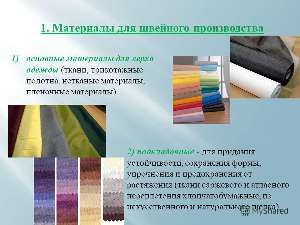 1. Материалы для швейного производства 1)основные материалы для верха одежды (ткани, трикотажные полотна, нетканые материалы, пленочные материалы) 2) подкладочные - для придания устойчивости, сохранения формы, упрочнения и предохранения от растяжения