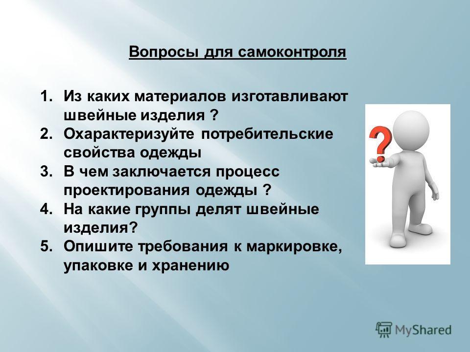 Вопросы для самоконтроля 1. Из каких материалов изготавливают швейные изделия ? 2. Охарактеризуйте потребительские свойства одежды 3. В чем заключается процесс проектирования одежды ? 4. На какие группы делят швейные изделия? 5. Опишите требования к