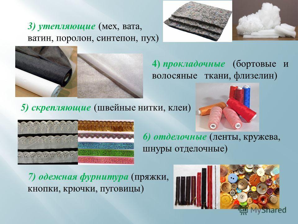 7) одежная фурнитура (пряжки, кнопки, крючки, пуговицы) 3) утепляющие (мех, вата, ватин, поролон, синтепон, пух) 4) прокладочные (бортовые и волосяные ткани, флизелин) 5) скрепляющие (швейные нитки, клеи) 6) отделочные (ленты, кружева, шнуры отделочн