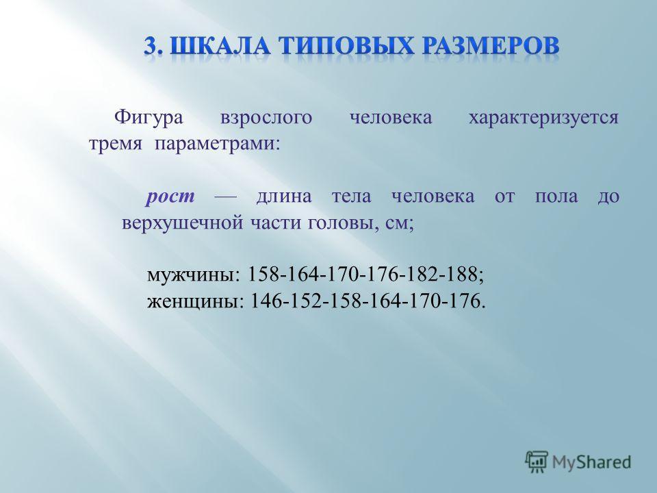 Фигура взрослого человека характеризуется тремя параметрами: рост длина тела человека от пола до верхушечной части головы, см; мужчины: 158-164-170-176-182-188; женщины: 146-152-158-164-170-176.
