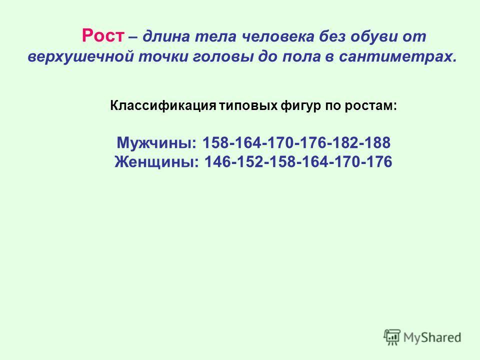 Рост – длина тела человека без обуви от верхушечной точки головы до пола в сантиметрах. Классификация типовых фигур по ростам: Мужчины: 158-164-170-176-182-188 Женщины: 146-152-158-164-170-176
