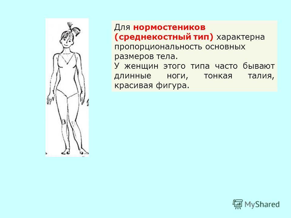 Для нормостеников (среднекостный тип) характерна пропорциональность основных размеров тела. У женщин этого типа часто бывают длинные ноги, тонкая талия, красивая фигура.