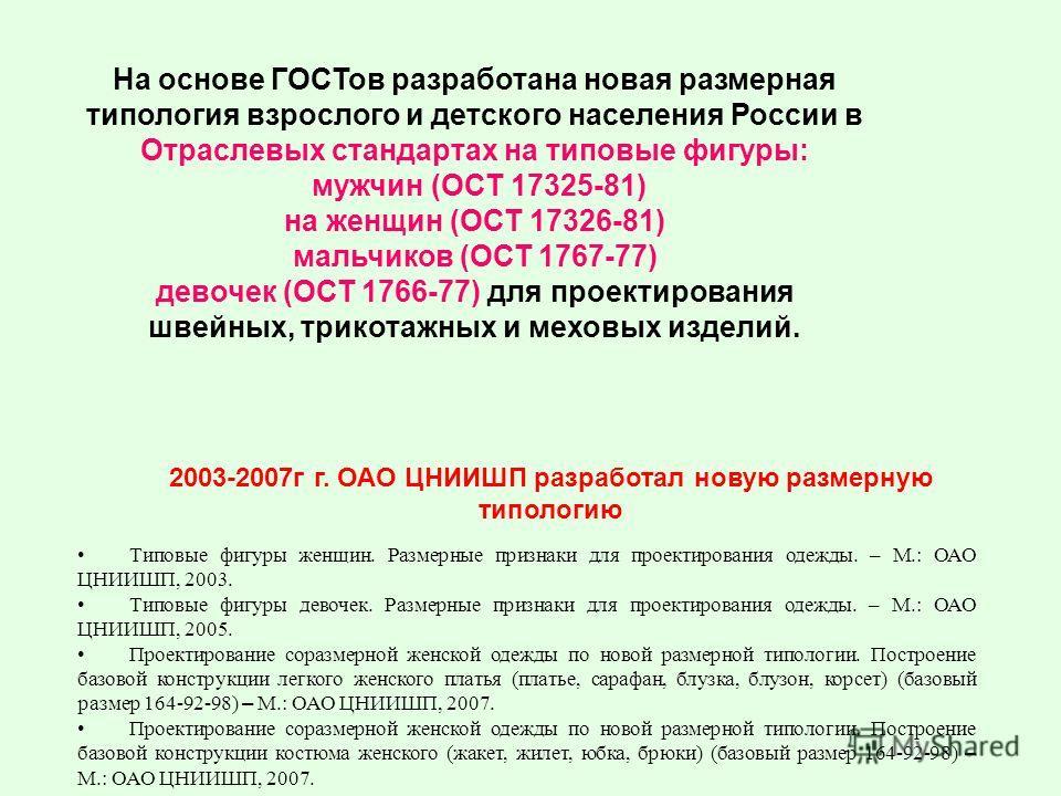 На основе ГОСТов разработана новая размерная типология взрослого и детского населения России в Отраслевых стандартах на типовые фигуры: мужчин (ОСТ 17325-81) на женщин (ОСТ 17326-81) мальчиков (ОСТ 1767-77) девочек (ОСТ 1766-77) для проектирования шв
