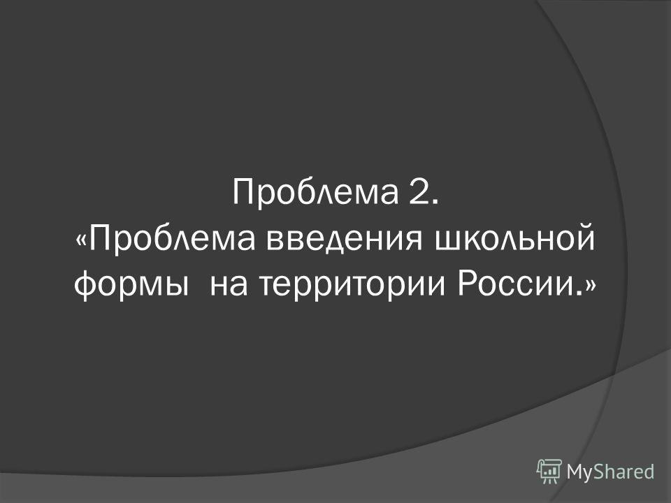 Проблема 2. «Проблема введения школьной формы на территории России.»