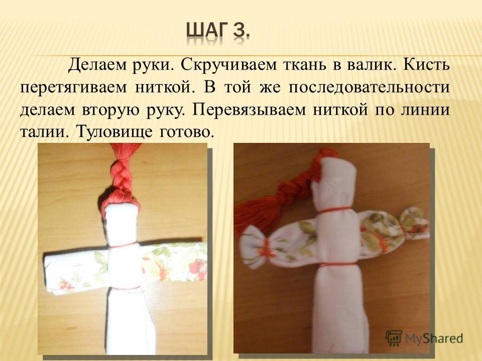 Делаем руки. Скручиваем ткань в валик. Кисть перетягиваем ниткой. В той же последовательности делаем вторую руку. Перевязываем ниткой по линии талии. Туловище готово.