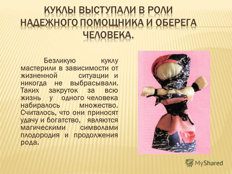 Безликую куклу мастерили в зависимости от жизненной ситуации и никогда не выбрасывали. Таких закруток за всю жизнь у одного человека набиралось множество. Считалось, что они приносят удачу и богатство, являются магическими символами плодородия и прод
